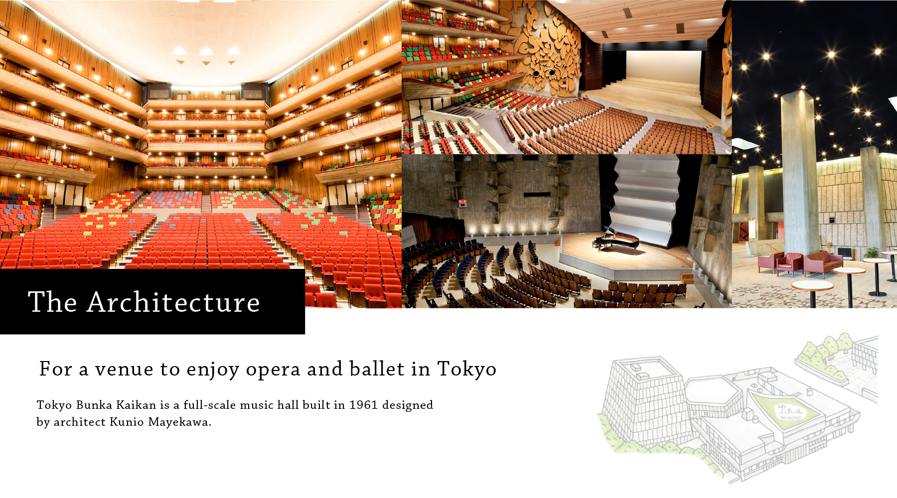 The Architecture For a venue to enjoy opera and ballet in Tokyo Tokyo Bunka Kaikan is a full-scale music hall built in 1961 designed by architect Kunio Mayekawa.
